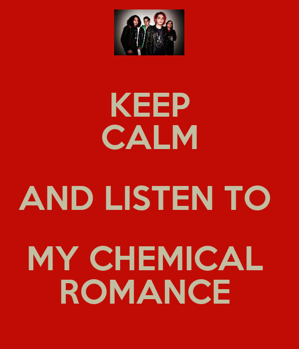 KEEP CALM AND LISTEN TO  MY CHEMICAL  ROMANCE