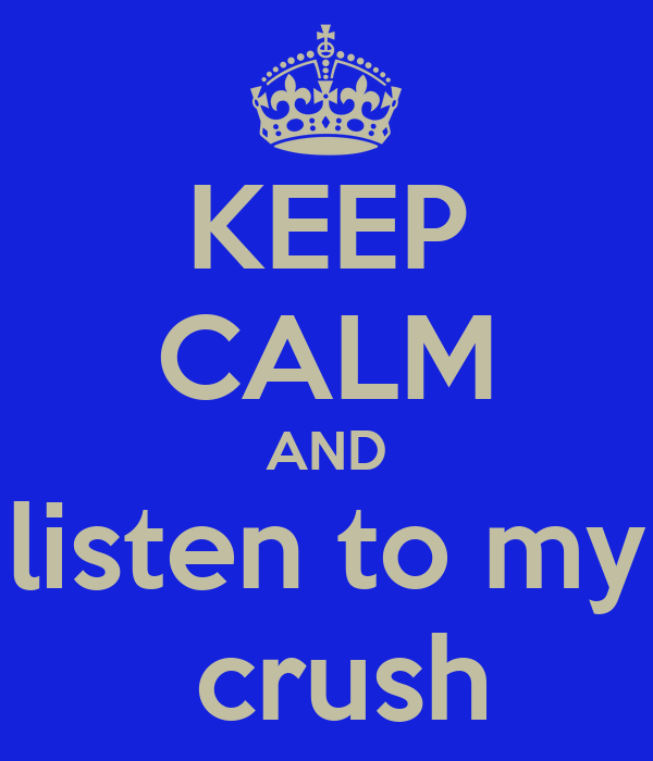 KEEP CALM AND listen to my  crush