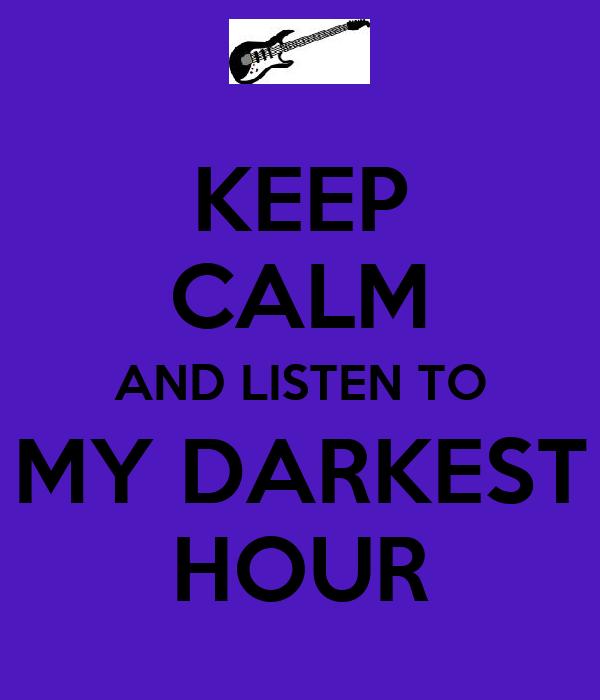 KEEP CALM AND LISTEN TO MY DARKEST HOUR