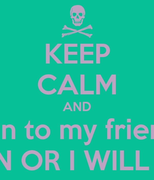 KEEP CALM AND listen to my friend ... ALEZ BUCHAN OR I WILL BATTER YOU!