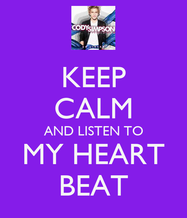 KEEP CALM AND LISTEN TO MY HEART BEAT