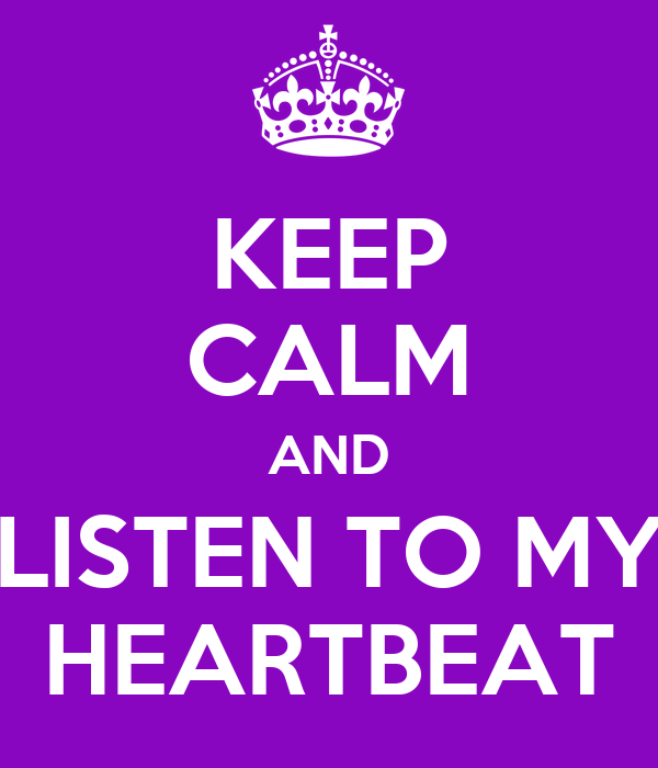 KEEP CALM AND LISTEN TO MY HEARTBEAT