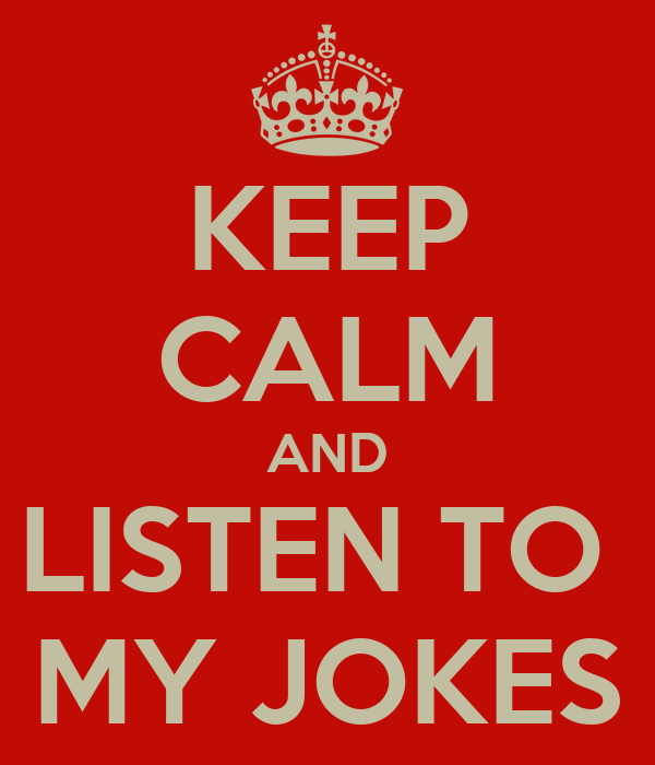 KEEP CALM AND LISTEN TO  MY JOKES