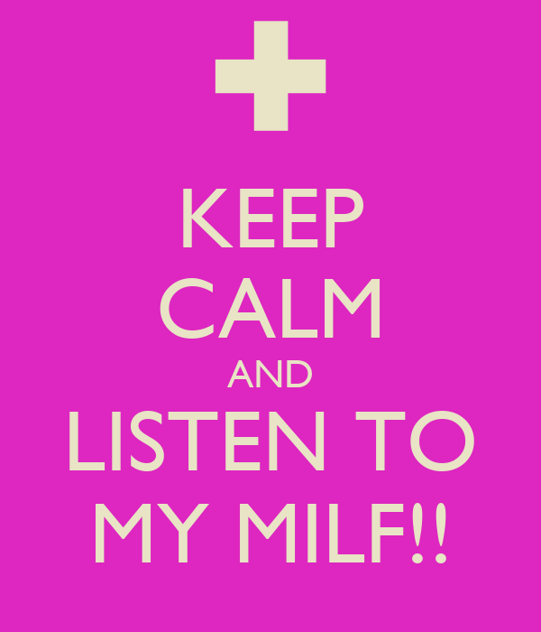 KEEP CALM AND LISTEN TO MY MILF!!