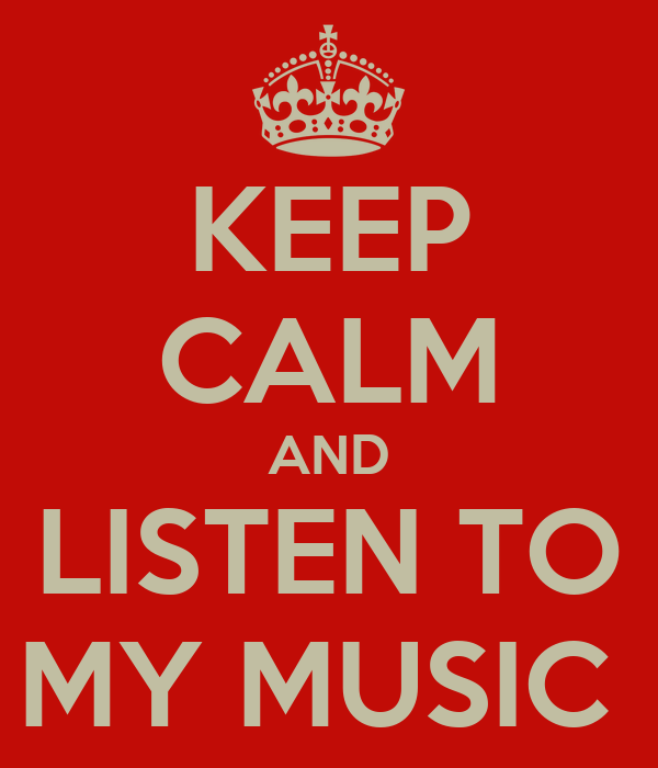 KEEP CALM AND LISTEN TO MY MUSIC