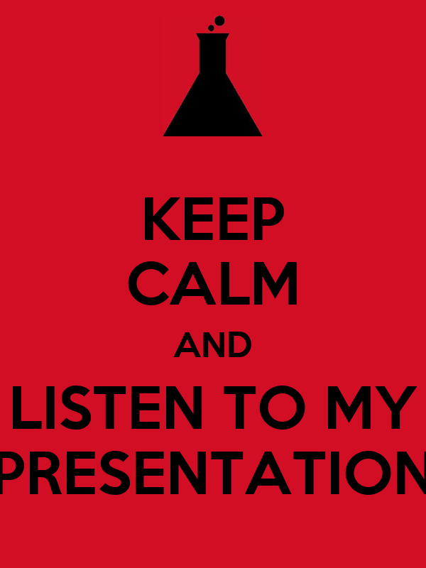 KEEP CALM AND LISTEN TO MY PRESENTATION