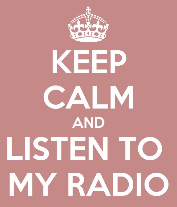 KEEP CALM AND LISTEN TO  MY RADIO