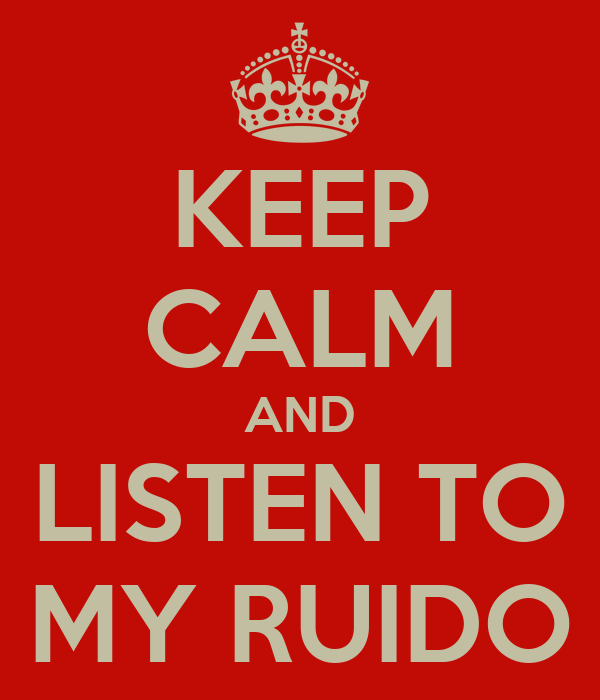 KEEP CALM AND LISTEN TO MY RUIDO