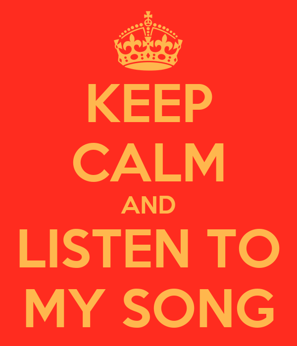 KEEP CALM AND LISTEN TO MY SONG
