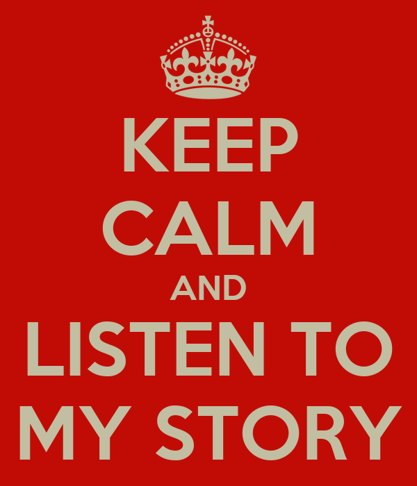 KEEP CALM AND LISTEN TO MY STORY