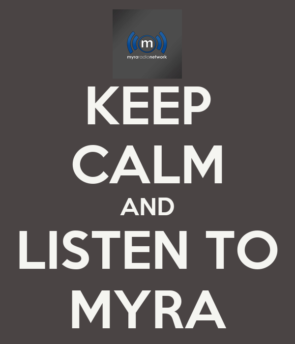 KEEP CALM AND LISTEN TO MYRA