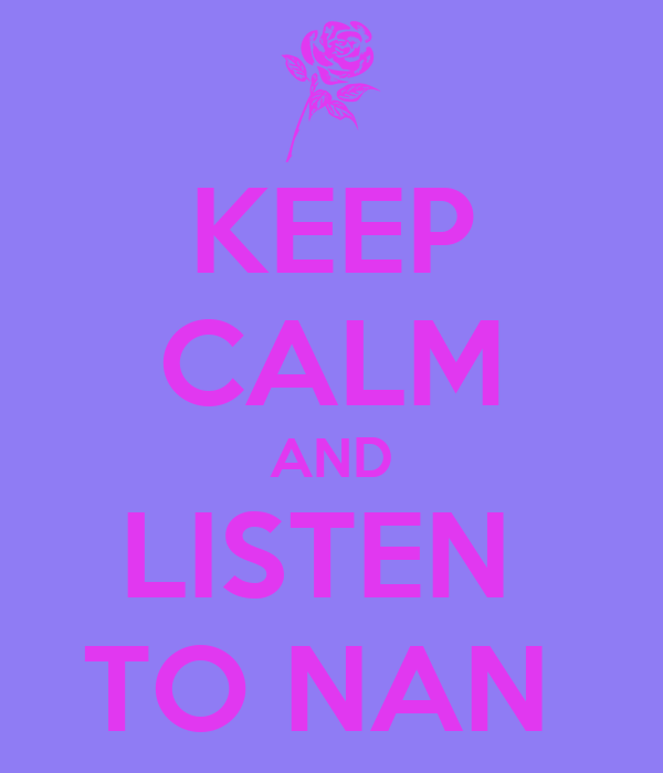 KEEP CALM AND LISTEN  TO NAN