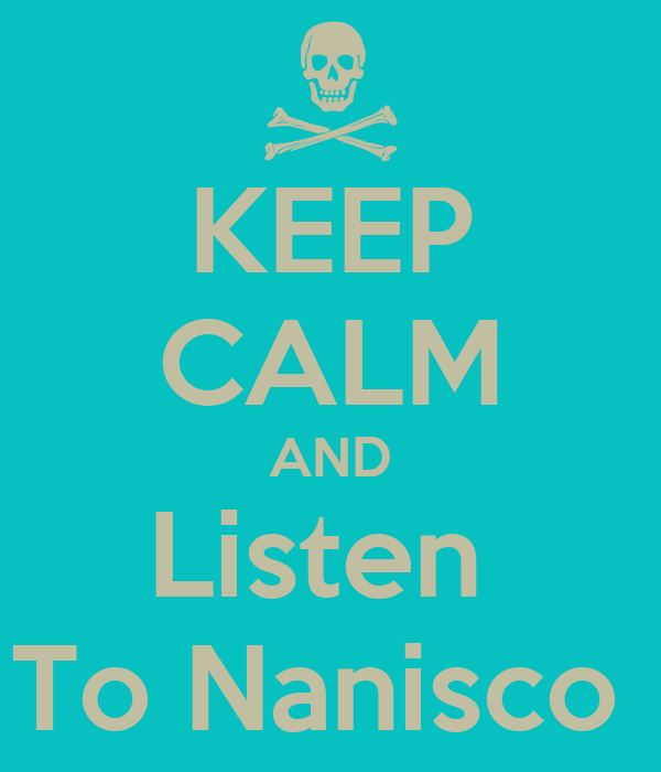 KEEP CALM AND Listen  To Nanisco