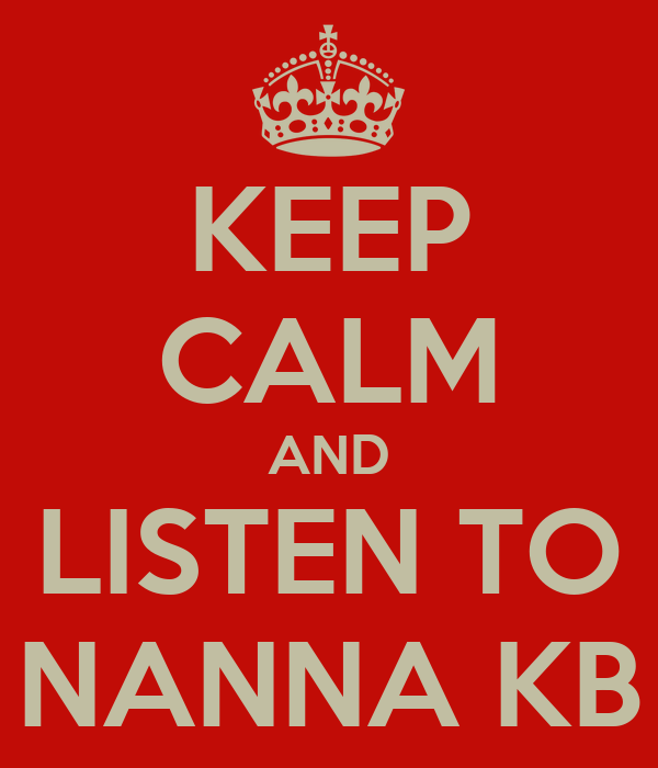 KEEP CALM AND LISTEN TO NANNA KB
