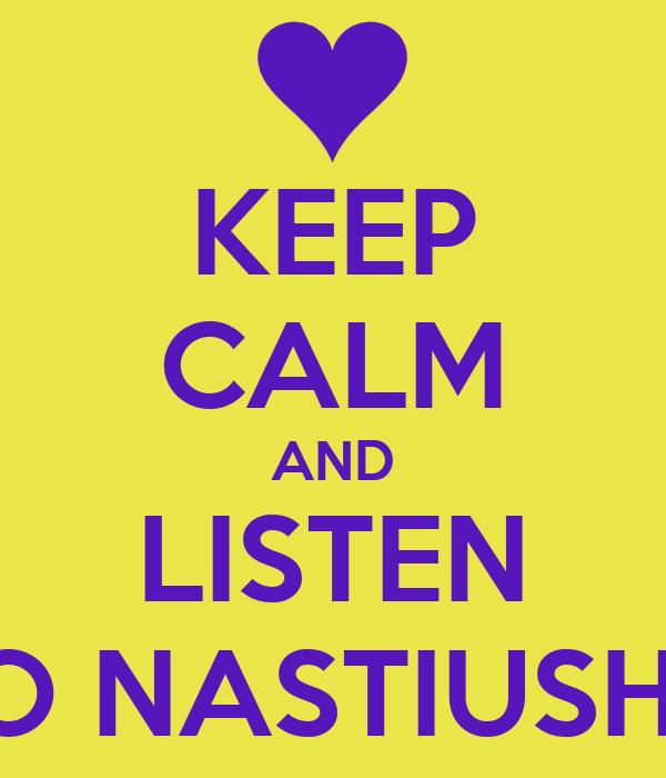 KEEP CALM AND LISTEN TO NASTIUSHA
