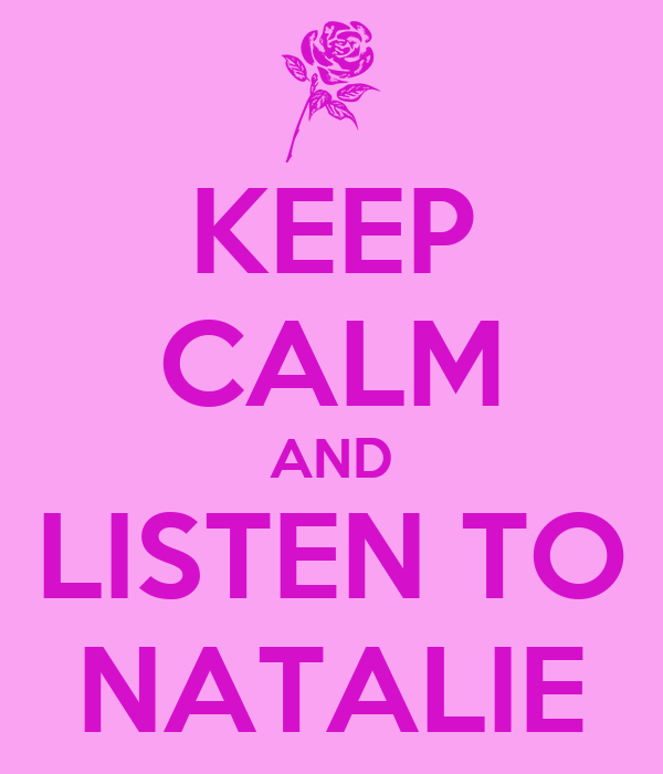 KEEP CALM AND LISTEN TO NATALIE