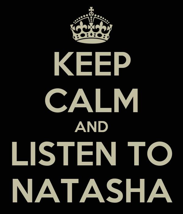 KEEP CALM AND LISTEN TO NATASHA