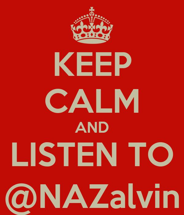 KEEP CALM AND LISTEN TO @NAZalvin