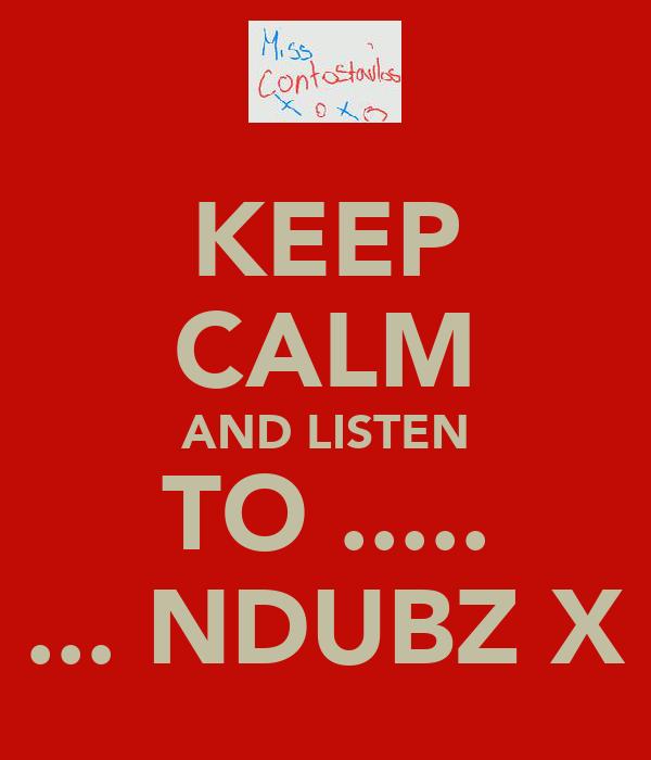 KEEP CALM AND LISTEN TO ..... ... NDUBZ X