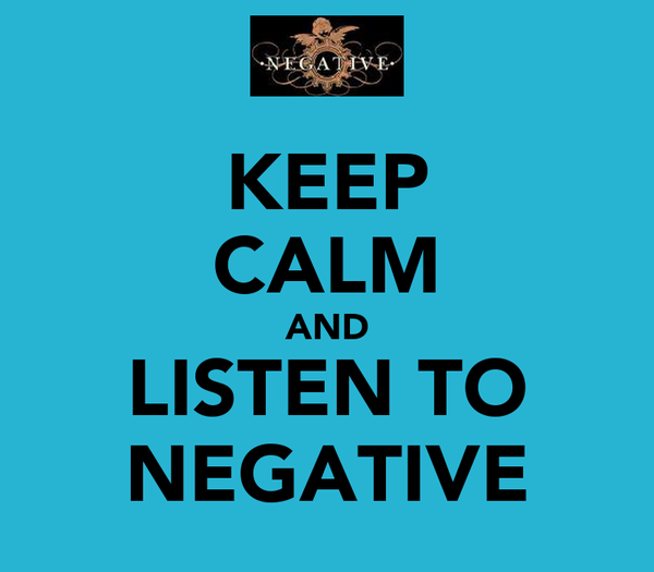 KEEP CALM AND LISTEN TO NEGATIVE