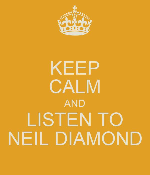 KEEP CALM AND LISTEN TO NEIL DIAMOND