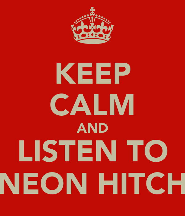 KEEP CALM AND LISTEN TO NEON HITCH