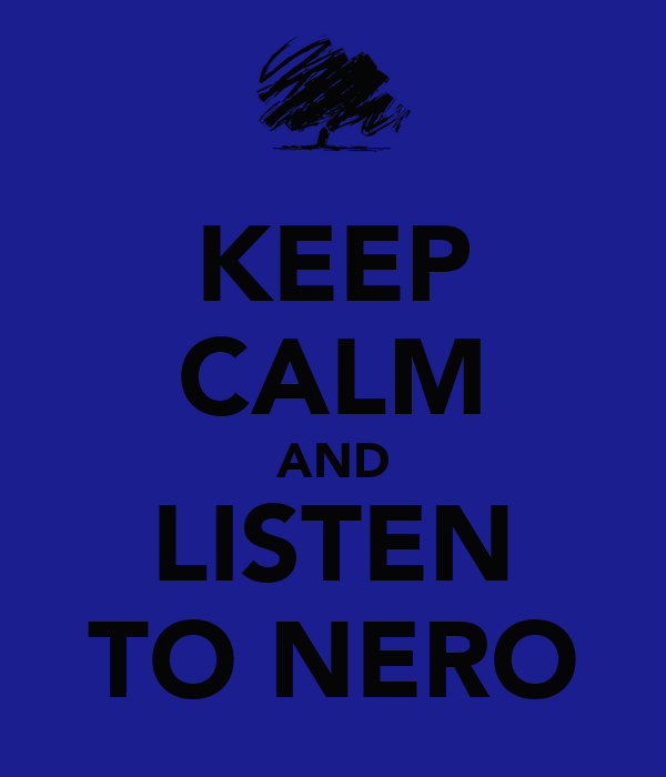 KEEP CALM AND LISTEN TO NERO