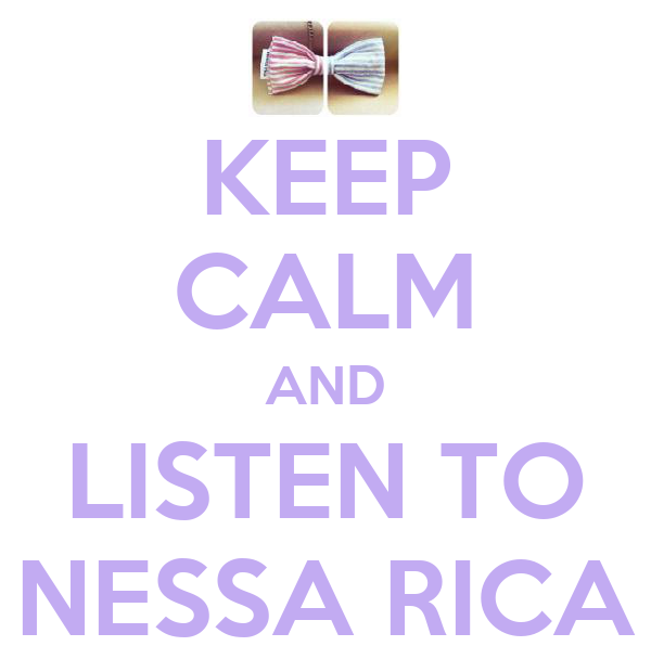 KEEP CALM AND LISTEN TO NESSA RICA