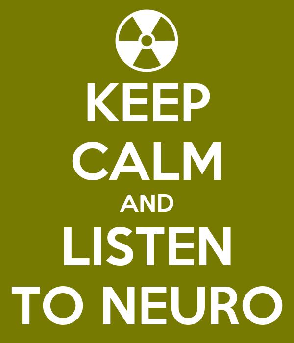 KEEP CALM AND LISTEN TO NEURO
