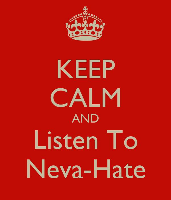 KEEP CALM AND Listen To Neva-Hate
