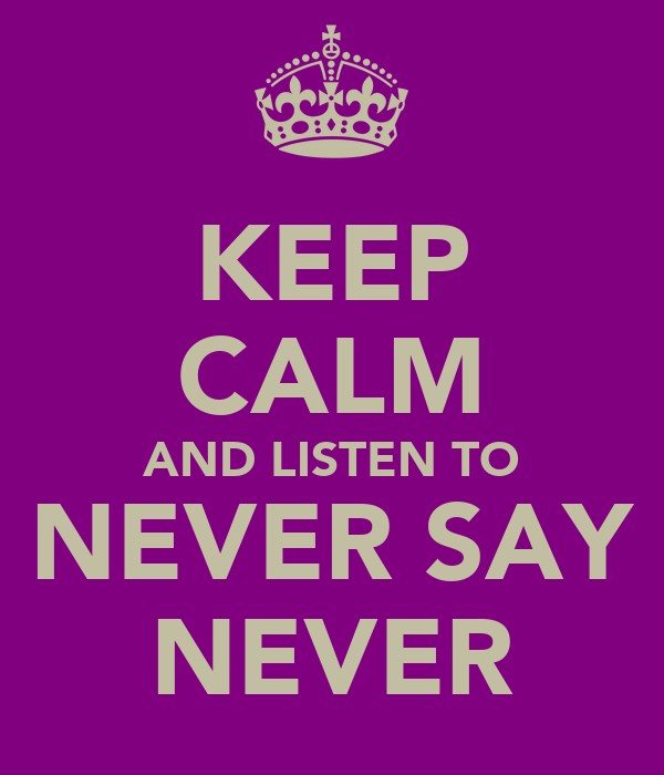 KEEP CALM AND LISTEN TO NEVER SAY NEVER