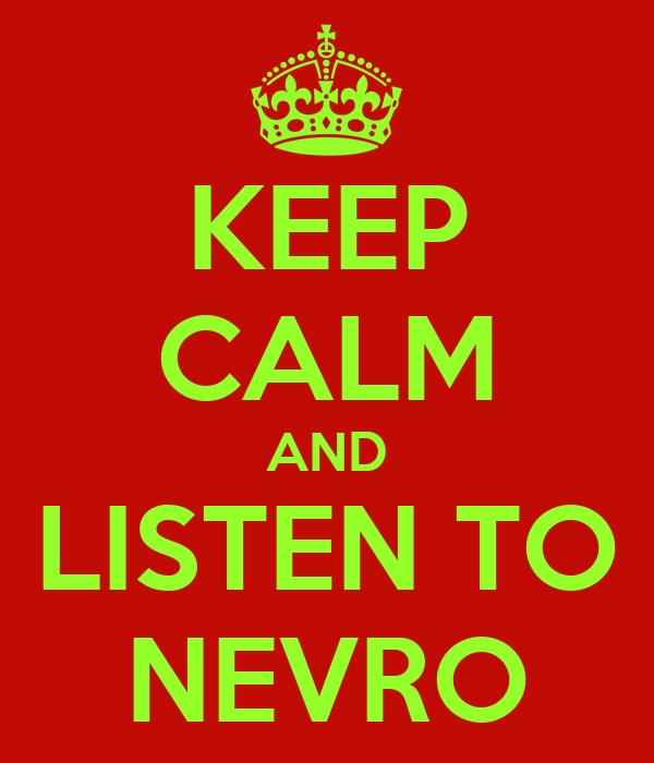 KEEP CALM AND LISTEN TO NEVRO