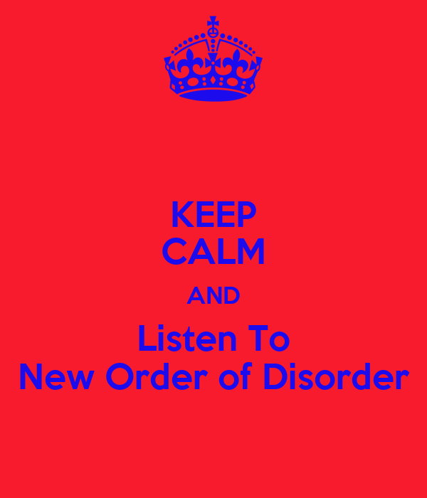 KEEP CALM AND Listen To New Order of Disorder