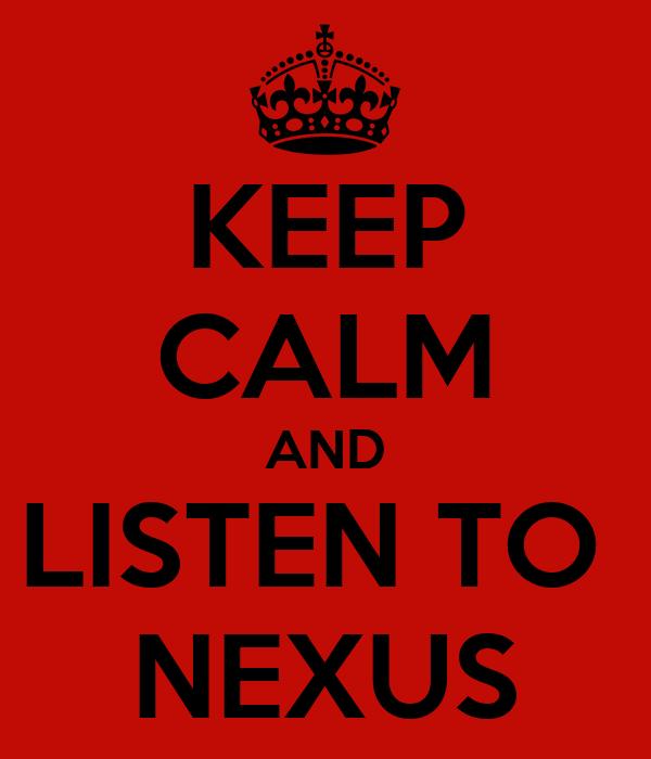 KEEP CALM AND LISTEN TO  NEXUS