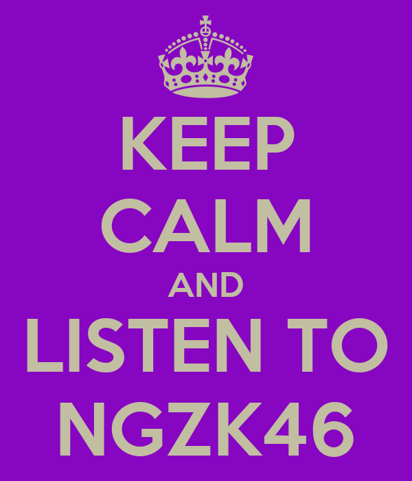 KEEP CALM AND LISTEN TO NGZK46