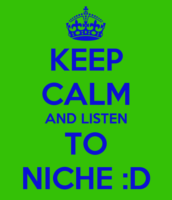 KEEP CALM AND LISTEN TO NICHE :D