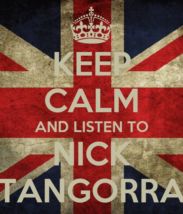 KEEP CALM AND LISTEN TO NICK TANGORRA