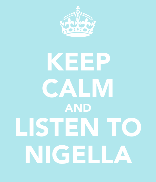 KEEP CALM AND LISTEN TO NIGELLA