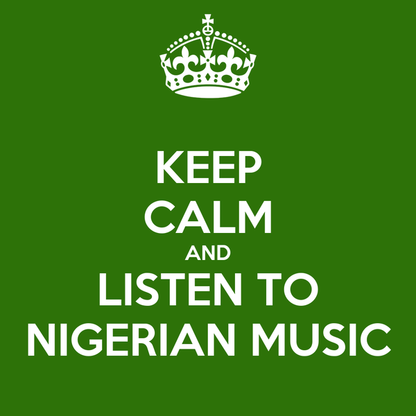 KEEP CALM AND LISTEN TO NIGERIAN MUSIC