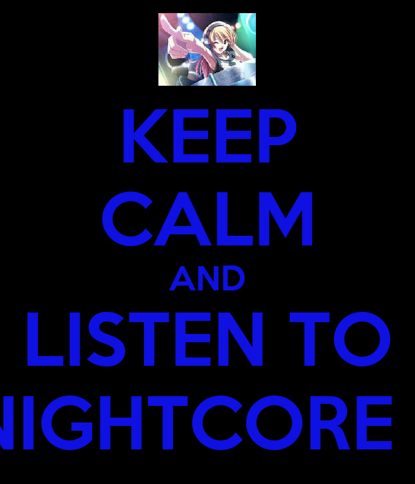 KEEP CALM AND LISTEN TO NIGHTCORE !!