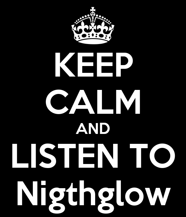 KEEP CALM AND LISTEN TO Nigthglow