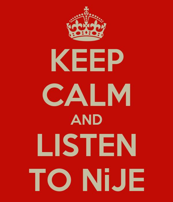 KEEP CALM AND LISTEN TO NiJE