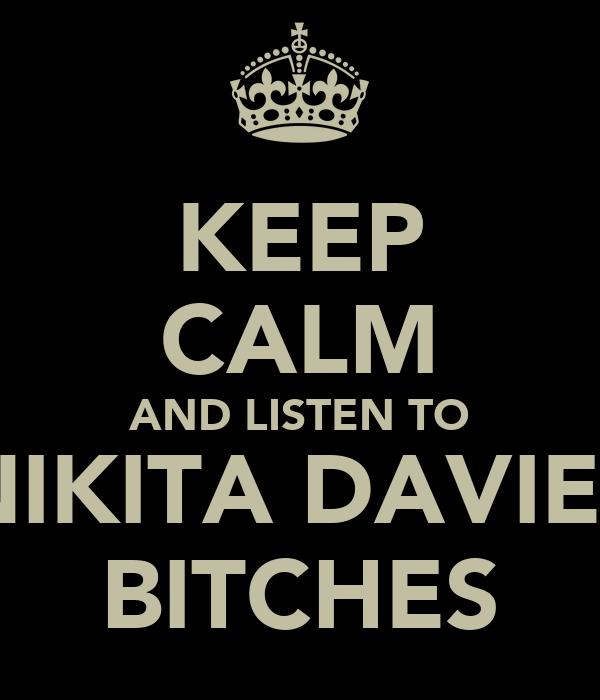 KEEP CALM AND LISTEN TO NIKITA DAVIES BITCHES