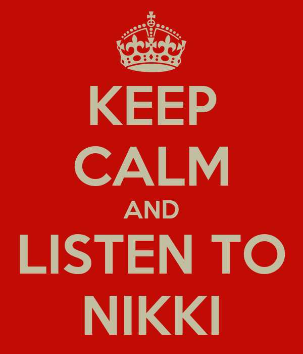 KEEP CALM AND LISTEN TO NIKKI