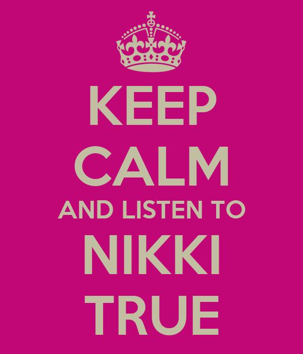 KEEP CALM AND LISTEN TO NIKKI TRUE