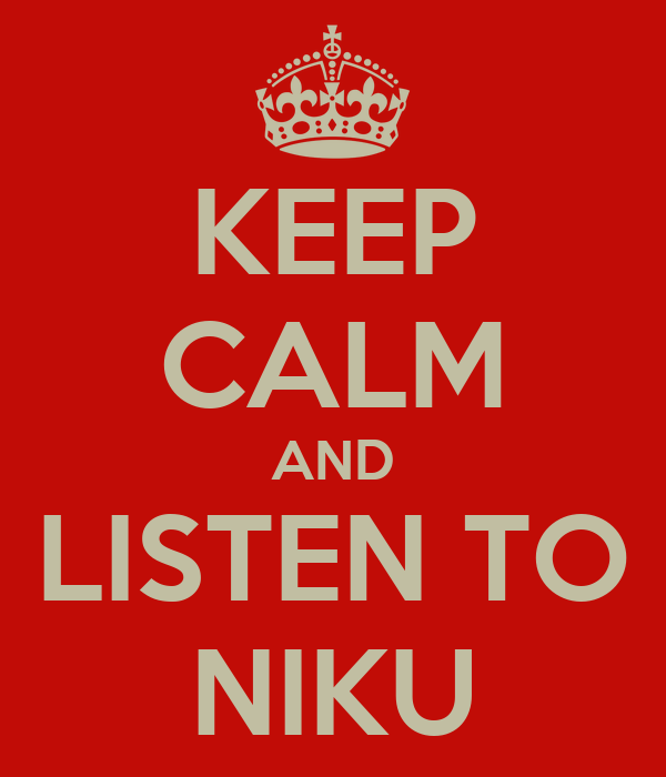 KEEP CALM AND LISTEN TO NIKU
