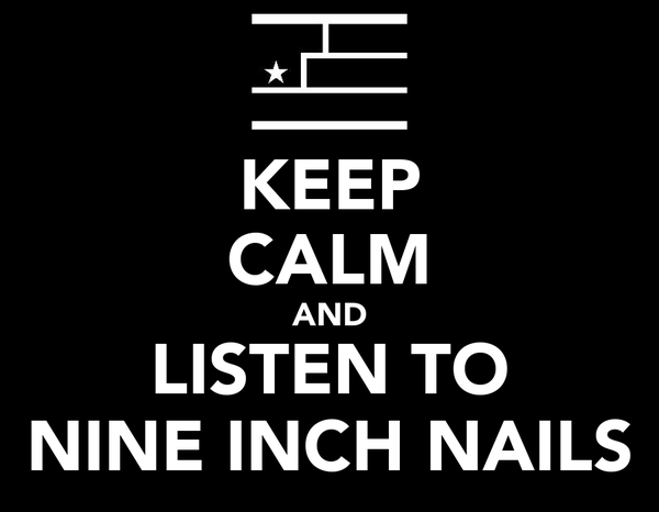 KEEP CALM AND LISTEN TO NINE INCH NAILS