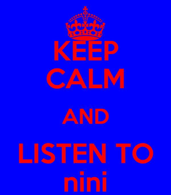 KEEP CALM AND LISTEN TO nini