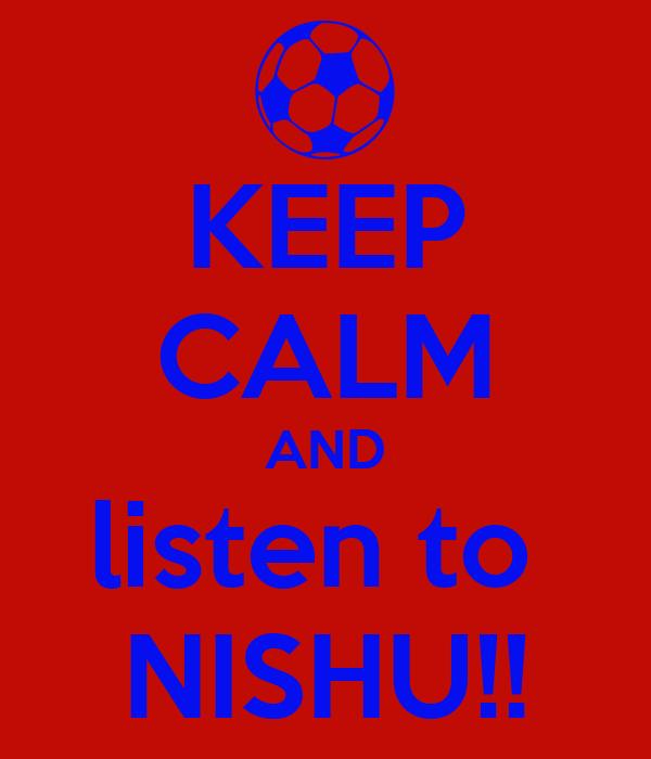 KEEP CALM AND listen to  NISHU!!