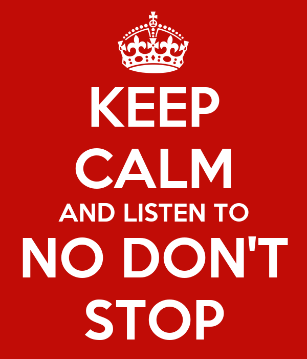 KEEP CALM AND LISTEN TO NO DON'T STOP